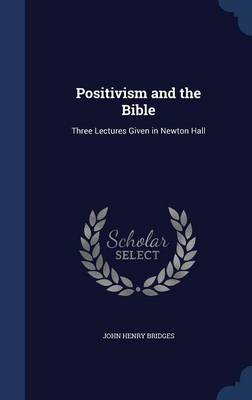 Positivism and the Bible: Three Lectures Given in Newton Hall