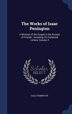 The Works of Isaac Penington: A Minister of the Gospel in the Society of Friends: Including His Collected Letters, Volume 4