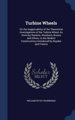 Turbine Wheels: On the Inapplicability of the Theoretical Investigations of the Turbine Wheel, as Given by Rankine, Weisbach, Bresse and Others, to the Modern Constructions Introduced by Boyden and Francis