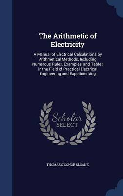 The Arithmetic of Electricity: A Manual of Electrical Calculations by Arithmetical Methods, Including Numerous Rules, Examples, and Tables in the Field of Practical Electrical Engineering and Experimenting