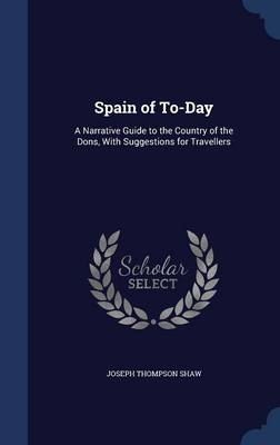 Spain of To-Day: A Narrative Guide to the Country of the Dons, with Suggestions for Travellers
