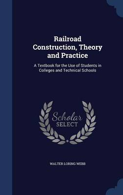 Railroad Construction, Theory and Practice: A Textbook for the Use of Students in Colleges and Technical Schools