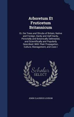 Arboretum Et Fruticetum Britannicum: Or, the Trees and Shrubs of Britain, Native and Foreign, Hardy and Half-Hardy, Pictorially and Botanically Delineated, and Scientifically and Popularly Described; With Their Propagation, Culture, Management, and Uses I