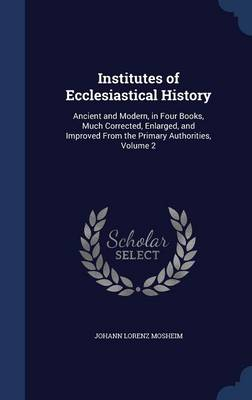Institutes of Ecclesiastical History: Ancient and Modern, in Four Books, Much Corrected, Enlarged, and Improved from the Primary Authorities, Volume 2