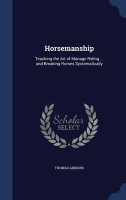 Horsemanship: Teaching the Art of Manage Riding ... and Breaking Horses Systematically