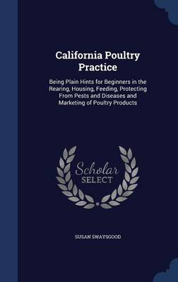 California Poultry Practice: Being Plain Hints for Beginners in the Rearing, Housing, Feeding, Protecting from Pests and Diseases and Marketing of Poultry Products