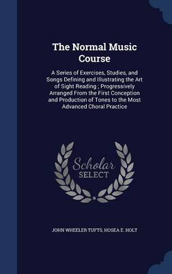 The Normal Music Course: A Series of Exercises, Studies, and Songs Defining and Illustrating the Art of Sight Reading; Progressively Arranged from the First Conception and Production of Tones to the Most Advanced Choral Practice