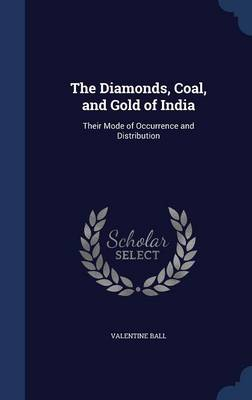 The Diamonds, Coal, and Gold of India: Their Mode of Occurrence and Distribution