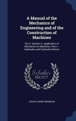 A Manual of the Mechanics of Engineering and of the Construction of Machines: Vol. II. Section II.--Application of Mechanics to Machines. Part I.--Hydraulics and Hydraulic Motors