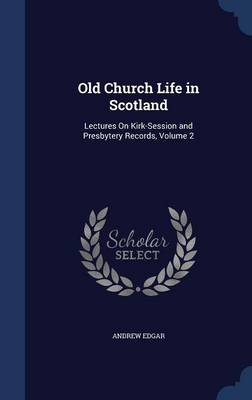 Old Church Life in Scotland: Lectures on Kirk-Session and Presbytery Records, Volume 2
