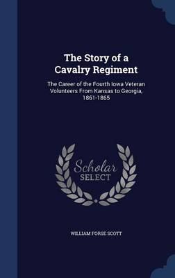 The Story of a Cavalry Regiment: The Career of the Fourth Iowa Veteran Volunteers from Kansas to Georgia, 1861-1865
