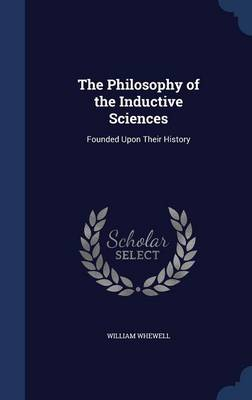 The Philosophy of the Inductive Sciences: Founded Upon Their History