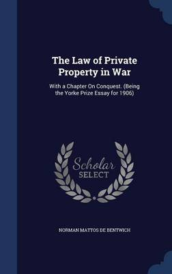 The Law of Private Property in War: With a Chapter on Conquest. (Being the Yorke Prize Essay for 1906)