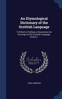An Etymological Dictionary of the Scottish Language: To Which Is Prefixed, a Dissertation on the Origin of the Scottish Language, Volume 1