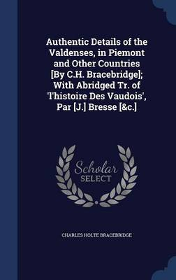 Authentic Details of the Valdenses, in Piemont and Other Countries [By C.H. Bracebridge]; With Abridged Tr. of 'L'histoire Des Vaudois', Par [J.] Bresse [&C.]