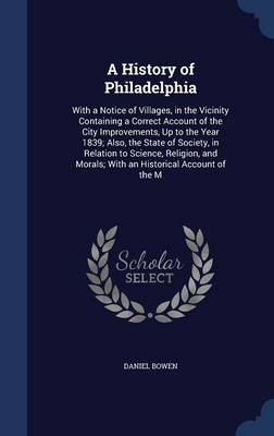 A History of Philadelphia: With a Notice of Villages, in the Vicinity Containing a Correct Account of the City Improvements, Up to the Year 1839; Also, the State of Society, in Relation to Science, Religion, and Morals; With an Historical Account of the M