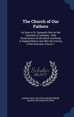 The Church of Our Fathers: As Seen in St. Osmund's Rite for the Cathedral of Salisbury: With Dissertations on the Belief and Ritual in England Before and After the Coming of the Normans, Volume 1