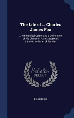 The Life of ... Charles James Fox: ... His Political Career and a Delineation of His Character as a Statesman, Senator, and Man of Fashion