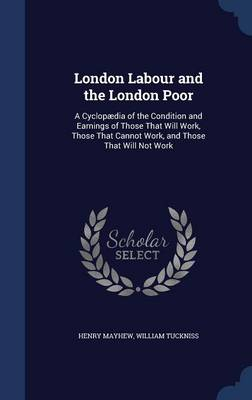 London Labour and the London Poor: A Cyclopaedia of the Condition and Earnings of Those That Will Work, Those That Cannot Work, and Those That Will Not Work