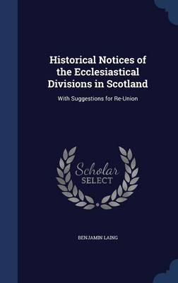 Historical Notices of the Ecclesiastical Divisions in Scotland: With Suggestions for Re-Union