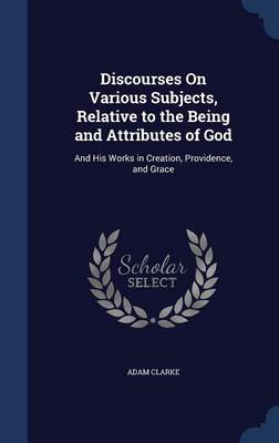Discourses on Various Subjects, Relative to the Being and Attributes of God: And His Works in Creation, Providence, and Grace