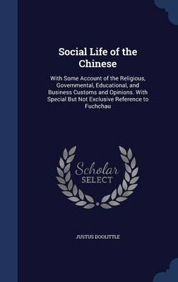 Social Life of the Chinese: With Some Account of the Religious, Governmental, Educational, and Business Customs and Opinions. with Special But Not Exclusive Reference to Fuchchau