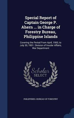 Special Report of Captain George P. Ahern ... in Charge of Forestry Bureau, Philippine Islands: Covering the Period from April, 1900, to July 30, 1901. Division of Insular Affairs, War Department