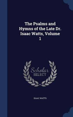 The Psalms and Hymns of the Late Dr. Isaac Watts, Volume 1