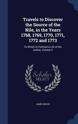 Travels to Discover the Source of the Nile, in the Years 1768, 1769, 1770, 1771, 1772 and 1773: To Which Is Prefixed a Life of the Author; Volume 2