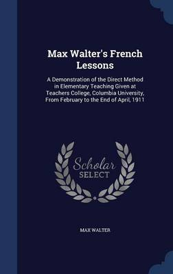 Max Walter's French Lessons: A Demonstration of the Direct Method in Elementary Teaching Given at Teachers College, Columbia University, from February to the End of April, 1911