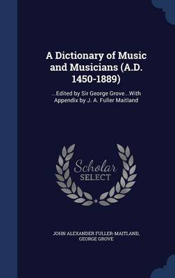 A Dictionary of Music and Musicians (A.D. 1450-1889): ...Edited by Sir George Grove...with Appendix by J. A. Fuller Maitland