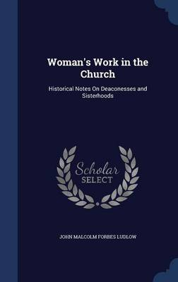 Woman's Work in the Church: Historical Notes on Deaconesses and Sisterhoods