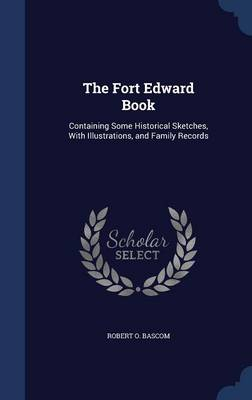 The Fort Edward Book: Containing Some Historical Sketches, with Illustrations, and Family Records