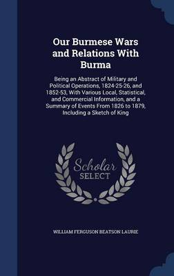 Our Burmese Wars and Relations with Burma: Being an Abstract of Military and Political Operations, 1824-25-26, and 1852-53, with Various Local, Statistical, and Commercial Information, and a Summary of Events from 1826 to 1879, Including a Sketch of King