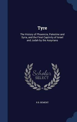 Tyre: The History of Phoenicia, Palestine and Syria, and the Final Captivity of Israel and Judah by the Assyrians