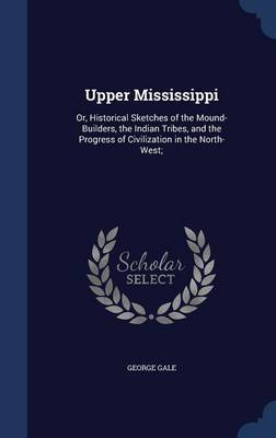 Upper Mississippi: Or, Historical Sketches of the Mound-Builders, the Indian Tribes, and the Progress of Civilization in the North-West;