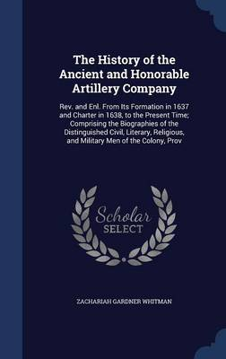 The History of the Ancient and Honorable Artillery Company: REV. and Enl. from Its Formation in 1637 and Charter in 1638, to the Present Time; Comprising the Biographies of the Distinguished Civil, Literary, Religious, and Military Men of the Colony, Prov