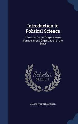 Introduction to Political Science: A Treatise on the Origin, Nature, Functions, and Organization of the State
