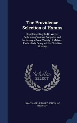 The Providence Selection of Hymns: Supplementary to Dr. Watts. Embracing Various Subjects, and Including a Great Variety of Metres. Particularly Designed for Christian Worship