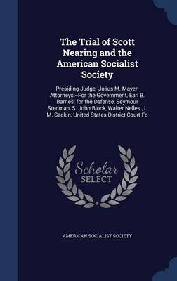The Trial of Scott Nearing and the American Socialist Society: Presiding Judge--Julius M. Mayer; Attorneys: --For the Government, Earl B. Barnes; For the Defense, Seymour Stedman, S. John Block, Walter Nelles, I. M. Sackin, United States District Court Fo