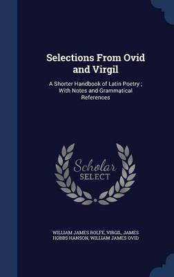 Selections from Ovid and Virgil: A Shorter Handbook of Latin Poetry; With Notes and Grammatical References