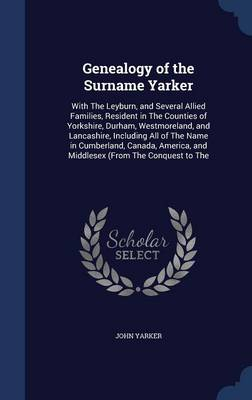 Genealogy of the Surname Yarker: With the Leyburn, and Several Allied Families, Resident in the Counties of Yorkshire, Durham, Westmoreland, and Lancashire, Including All of the Name in Cumberland, Canada, America, and Middlesex (from the Conquest to the