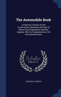 The Automobile Book: A Practical Treatise on the Construction, Operation and Care of Motor Cars Propelled by Gasoline Engines; With Full Explanations of All the Essential Parts