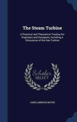 The Steam Turbine: A Practical and Theoretical Treatise for Engineers and Designers, Including a Discussion of the Gas Turbine