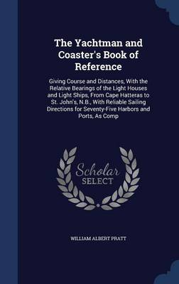The Yachtman and Coaster's Book of Reference: Giving Course and Distances, with the Relative Bearings of the Light Houses and Light Ships, from Cape Hatteras to St. John's, N.B., with Reliable Sailing Directions for Seventy-Five Harbors and Ports, as Comp