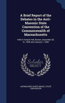 A Brief Report of the Debates in the Anti-Masonic State Convention of the Commonwealth of Massachusetts: Held in Faneuil Hall, Boston, December 30, 31, 1829, and January 1, 1830