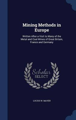 Mining Methods in Europe: Written After a Visit to Many of the Metal and Coal Mines of Great Britain, France and Germany