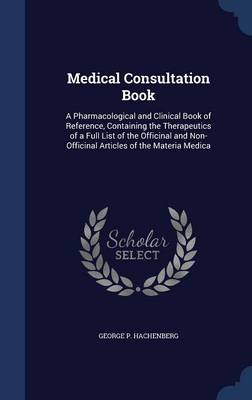 Medical Consultation Book: A Pharmacological and Clinical Book of Reference, Containing the Therapeutics of a Full List of the Officinal and Non-Officinal Articles of the Materia Medica