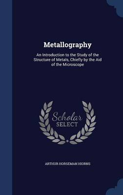 Metallography: An Introduction to the Study of the Structure of Metals, Chiefly by the Aid of the Microscope