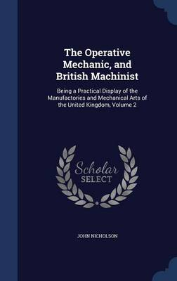 The Operative Mechanic, and British Machinist: Being a Practical Display of the Manufactories and Mechanical Arts of the United Kingdom, Volume 2